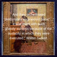 "And they orchestrated ""deliberately engineered panic""...""it was meet with such ghastlysuccess because of theaudacity in which they were executed."" Walter Sickert.-2"